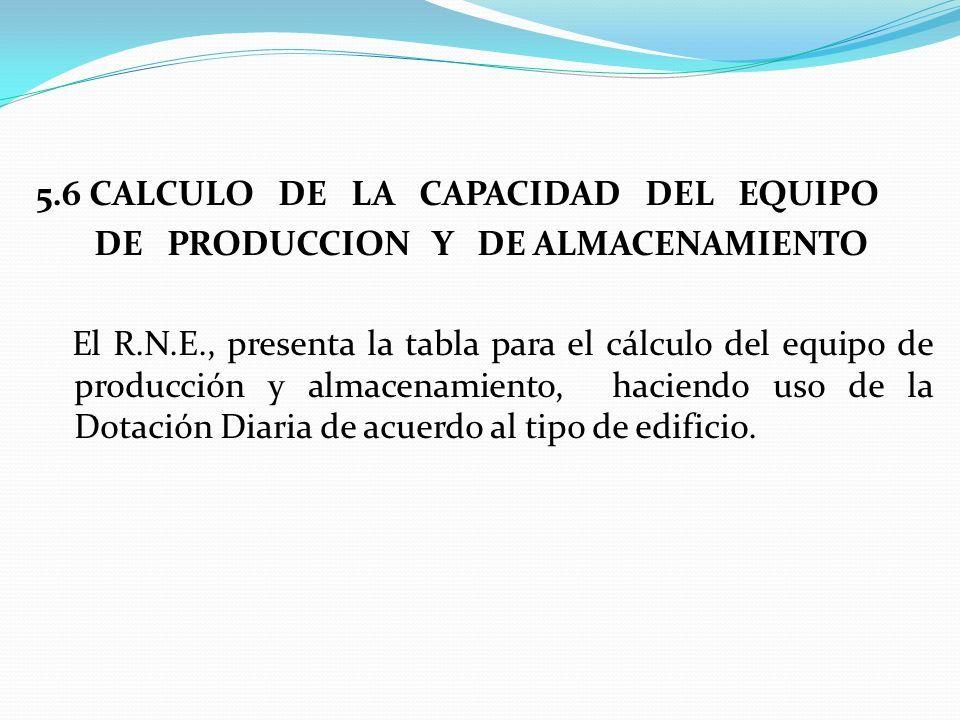 5.6 CALCULO DE LA CAPACIDAD DEL EQUIPO DE PRODUCCION Y DE ALMACENAMIENTO El R.N.E., presenta la tabla para el cálculo del equipo de producción y almacenamiento, haciendo uso de la Dotación Diaria de acuerdo al tipo de edificio.