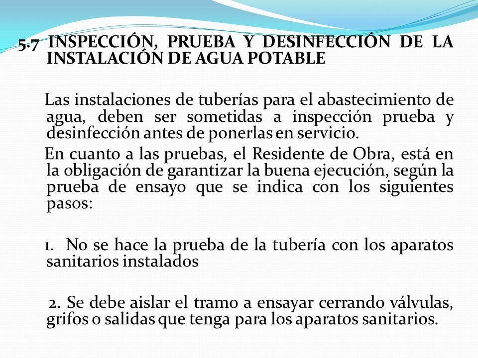 5.7 INSPECCIÓN, PRUEBA Y DESINFECCIÓN DE LA INSTALACIÓN DE AGUA POTABLE Las instalaciones de tuberías para el abastecimiento de agua, deben ser sometidas a inspección prueba y desinfección antes de ponerlas en servicio.