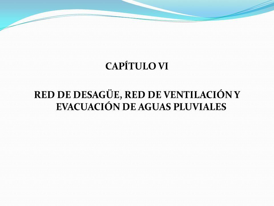 CAPÍTULO VI RED DE DESAGÜE, RED DE VENTILACIÓN Y EVACUACIÓN DE AGUAS PLUVIALES