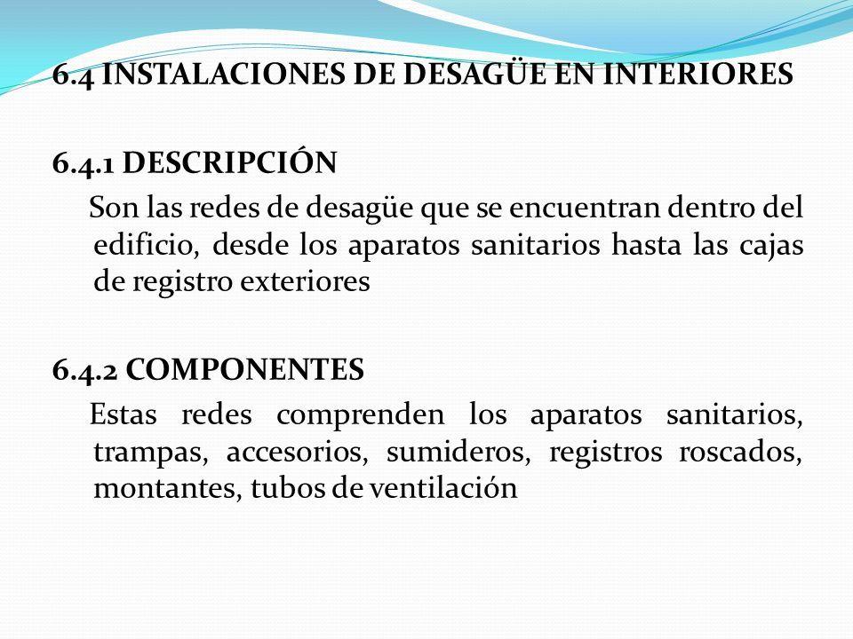 6.4 INSTALACIONES DE DESAGÜE EN INTERIORES 6.4.1 DESCRIPCIÓN Son las redes de desagüe que se encuentran dentro del edificio, desde los aparatos sanitarios hasta las cajas de registro exteriores 6.4.2 COMPONENTES Estas redes comprenden los aparatos sanitarios, trampas, accesorios, sumideros, registros roscados, montantes, tubos de ventilación