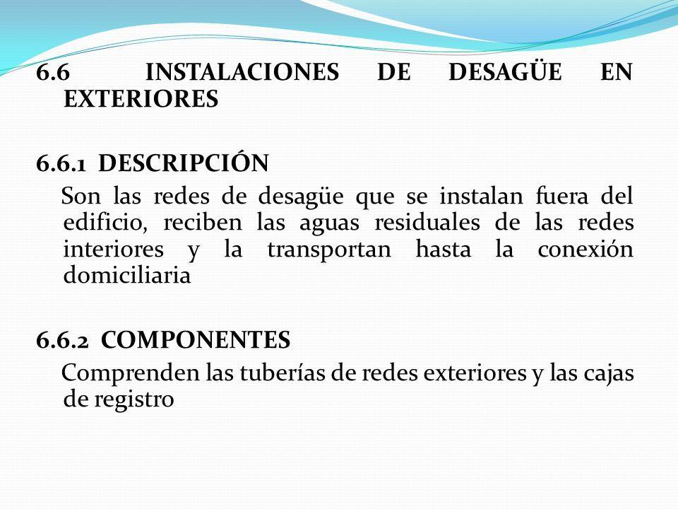 6.6 INSTALACIONES DE DESAGÜE EN EXTERIORES 6.6.1 DESCRIPCIÓN Son las redes de desagüe que se instalan fuera del edificio, reciben las aguas residuales de las redes interiores y la transportan hasta la conexión domiciliaria 6.6.2 COMPONENTES Comprenden las tuberías de redes exteriores y las cajas de registro
