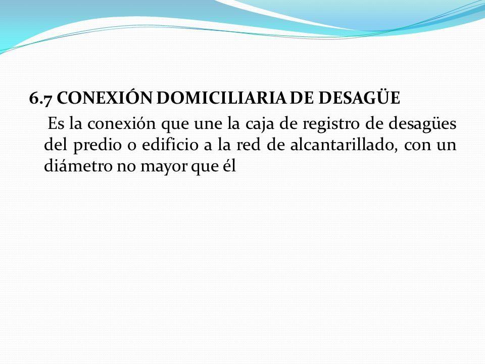 6.7 CONEXIÓN DOMICILIARIA DE DESAGÜE Es la conexión que une la caja de registro de desagües del predio o edificio a la red de alcantarillado, con un diámetro no mayor que él