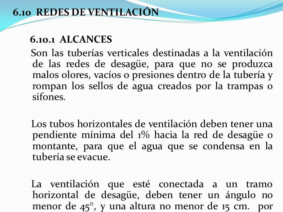 6.10 REDES DE VENTILACIÓN 6.10.1 ALCANCES Son las tuberías verticales destinadas a la ventilación de las redes de desagüe, para que no se produzca malos olores, vacíos o presiones dentro de la tubería y rompan los sellos de agua creados por la trampas o sifones.