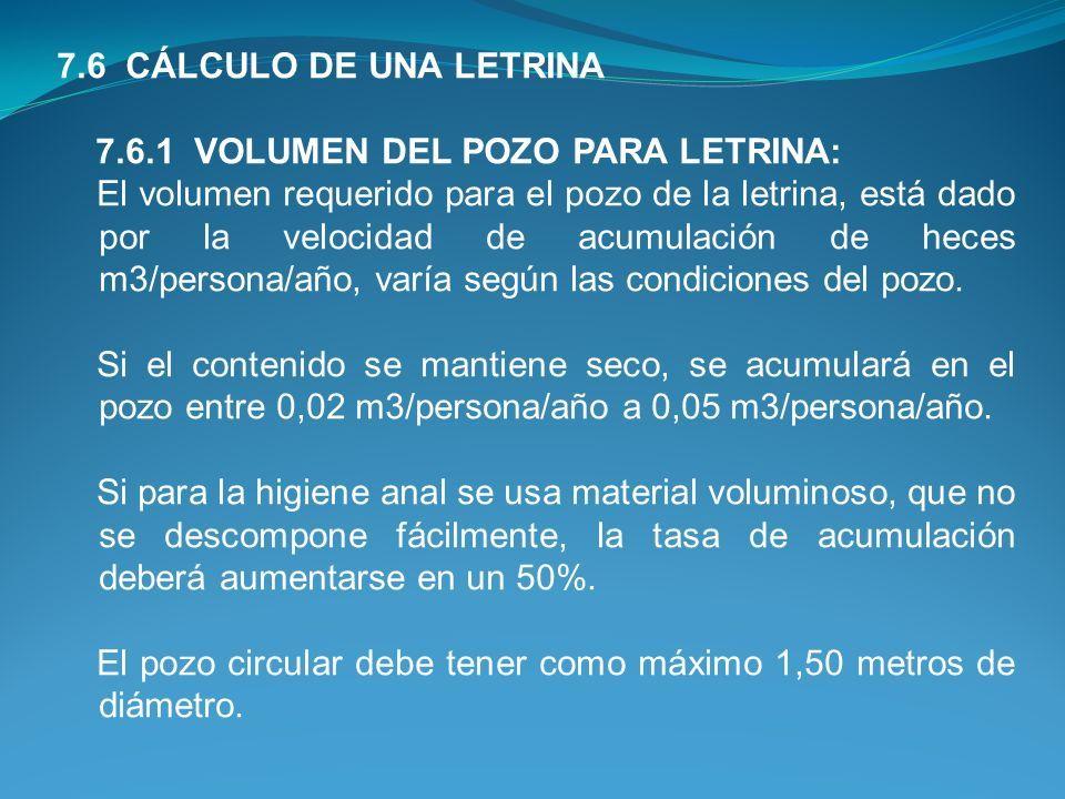 7.6 CÁLCULO DE UNA LETRINA 7.6.1 VOLUMEN DEL POZO PARA LETRINA: El volumen requerido para el pozo de la letrina, está dado por la velocidad de acumulación de heces m3/persona/año, varía según las condiciones del pozo.