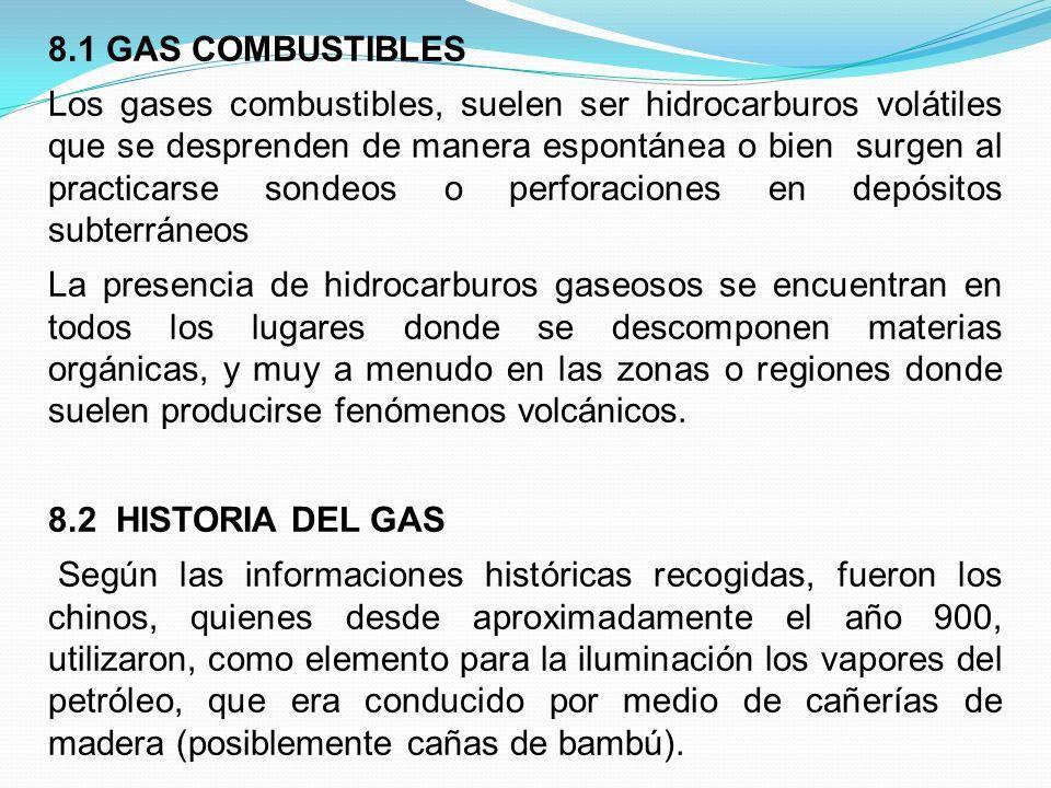 8.1 GAS COMBUSTIBLES Los gases combustibles, suelen ser hidrocarburos volátiles que se desprenden de manera espontánea o bien surgen al practicarse sondeos o perforaciones en depósitos subterráneos La presencia de hidrocarburos gaseosos se encuentran en todos los lugares donde se descomponen materias orgánicas, y muy a menudo en las zonas o regiones donde suelen producirse fenómenos volcánicos.