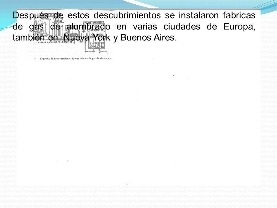 Después de estos descubrimientos se instalaron fabricas de gas de alumbrado en varias ciudades de Europa, también en Nueva York y Buenos Aires.