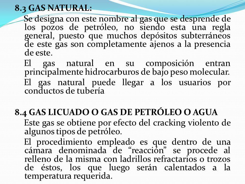 8.3 GAS NATURAL: Se designa con este nombre al gas que se desprende de los pozos de petróleo, no siendo esta una regla general, puesto que muchos depósitos subterráneos de este gas son completamente ajenos a la presencia de este.