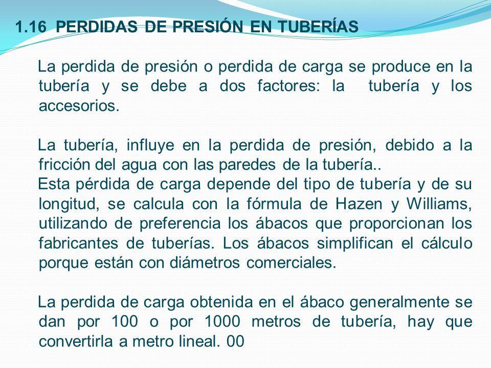 1.16 PERDIDAS DE PRESIÓN EN TUBERÍAS La perdida de presión o perdida de carga se produce en la tubería y se debe a dos factores: la tubería y los accesorios.