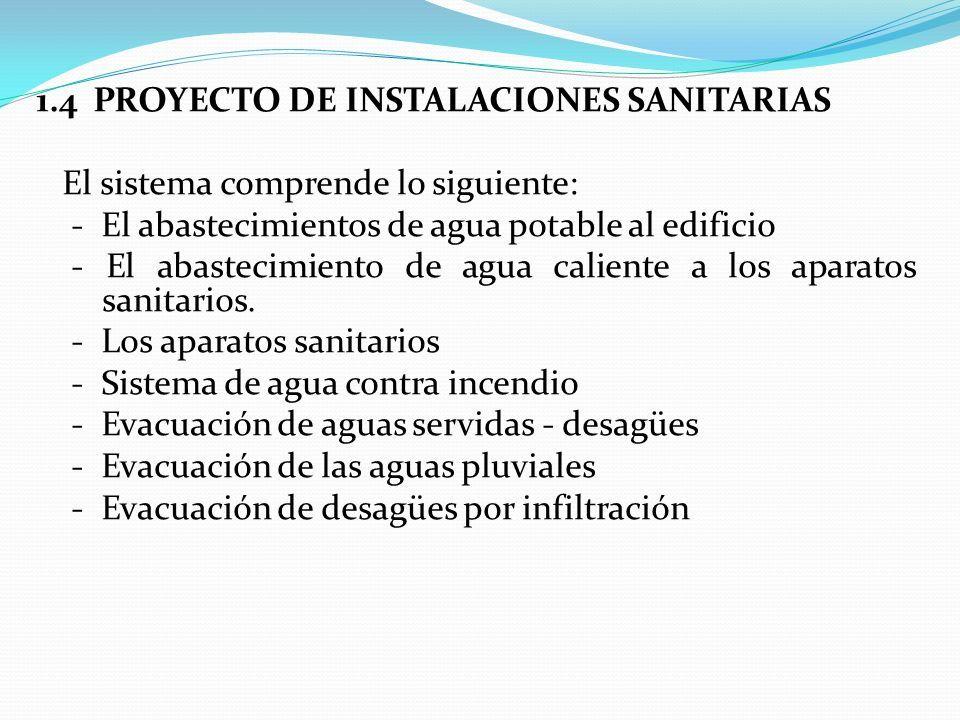 1.4 PROYECTO DE INSTALACIONES SANITARIAS El sistema comprende lo siguiente: - El abastecimientos de agua potable al edificio - El abastecimiento de agua caliente a los aparatos sanitarios.