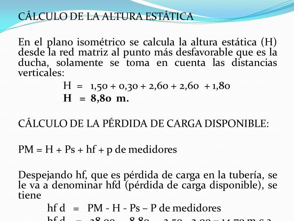 CÁLCULO DE LA ALTURA ESTÁTICA En el plano isométrico se calcula la altura estática (H) desde la red matriz al punto más desfavorable que es la ducha, solamente se toma en cuenta las distancias verticales: H = 1,50 + 0,30 + 2,60 + 2,60 + 1,80 H = 8,80 m.