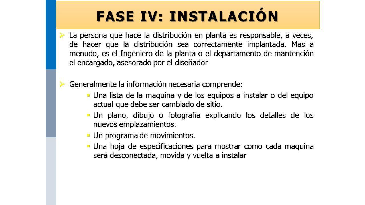 FASE IV: INSTALACIÓN  La persona que hace la distribución en planta es responsable, a veces, de hacer que la distribución sea correctamente implantada.