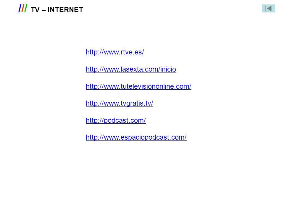 /// TV – INTERNET http://www.rtve.es/ http://www.lasexta.com/inicio http://www.tutelevisiononline.com/ http://www.tvgratis.tv/ http://podcast.com/ htt