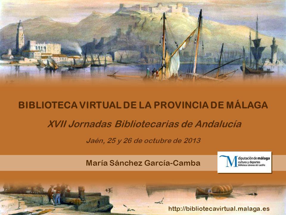 XVII Jornadas Bibliotecarias de Andalucía Jaén, 25 y 26 de octubre de 2013 María Sánchez García-Camba BIBLIOTECA VIRTUAL DE LA PROVINCIA DE MÁLAGA htt