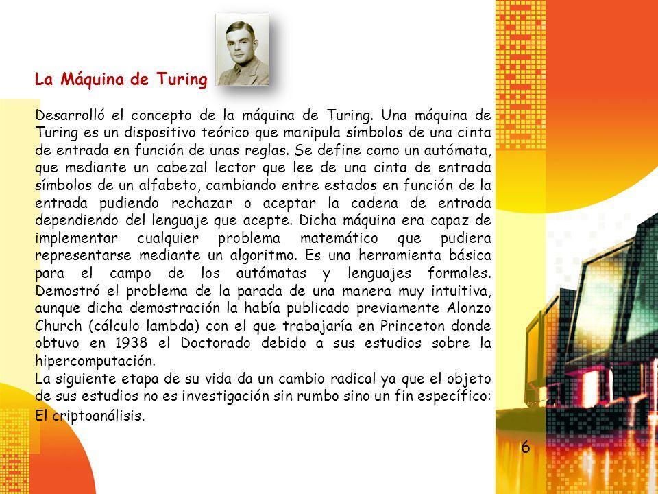 La Máquina de Turing Desarrolló el concepto de la máquina de Turing. Una máquina de Turing es un dispositivo teórico que manipula símbolos de una cint