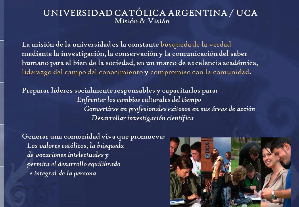 Misión & Visión La misión de la universidad es la constante búsqueda de la verdad mediante la investigación, la conservación y la comunicación del saber humano para el bien de la sociedad, en un marco de excelencia académica, liderazgo del campo del conocimiento y compromiso con la comunidad.