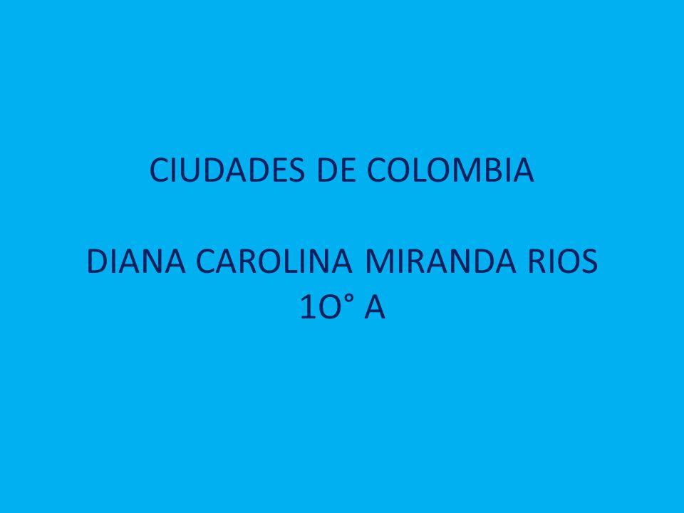 CIUDADES DE COLOMBIA DIANA CAROLINA MIRANDA RIOS 1O° A