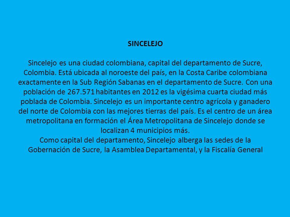 SINCELEJO Sincelejo es una ciudad colombiana, capital del departamento de Sucre, Colombia. Está ubicada al noroeste del país, en la Costa Caribe colom