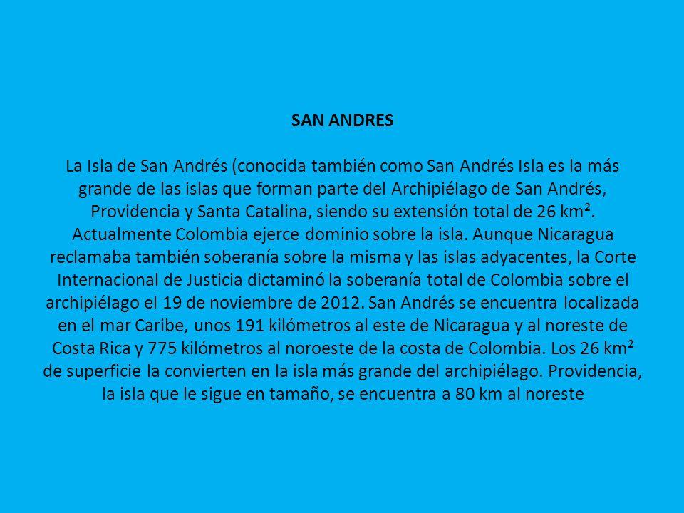 SAN ANDRES La Isla de San Andrés (conocida también como San Andrés Isla es la más grande de las islas que forman parte del Archipiélago de San Andrés,