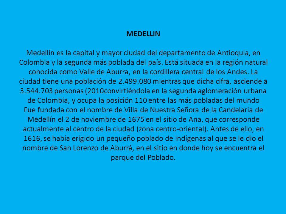 MEDELLIN Medellín es la capital y mayor ciudad del departamento de Antioquia, en Colombia y la segunda más poblada del país. Está situada en la región