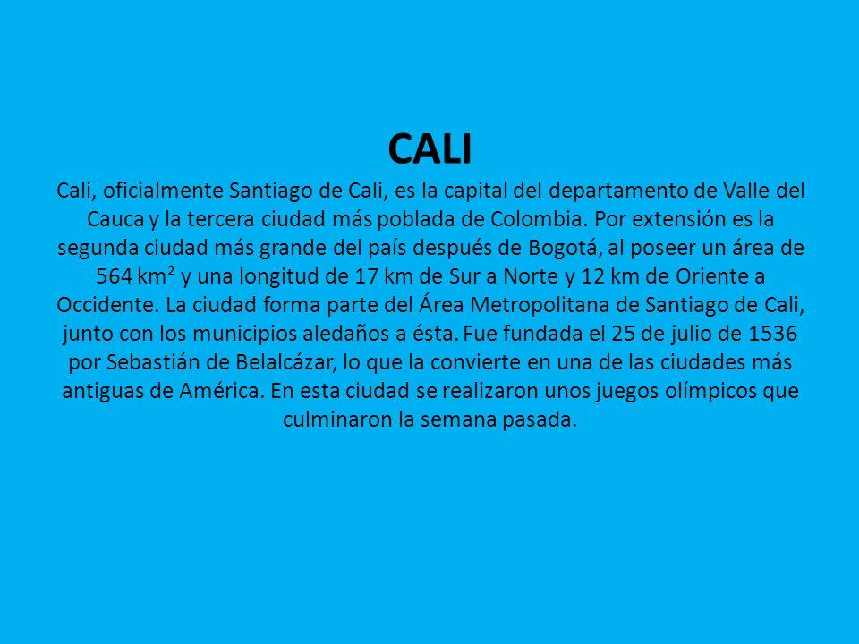 CALI Cali, oficialmente Santiago de Cali, es la capital del departamento de Valle del Cauca y la tercera ciudad más poblada de Colombia. Por extensión