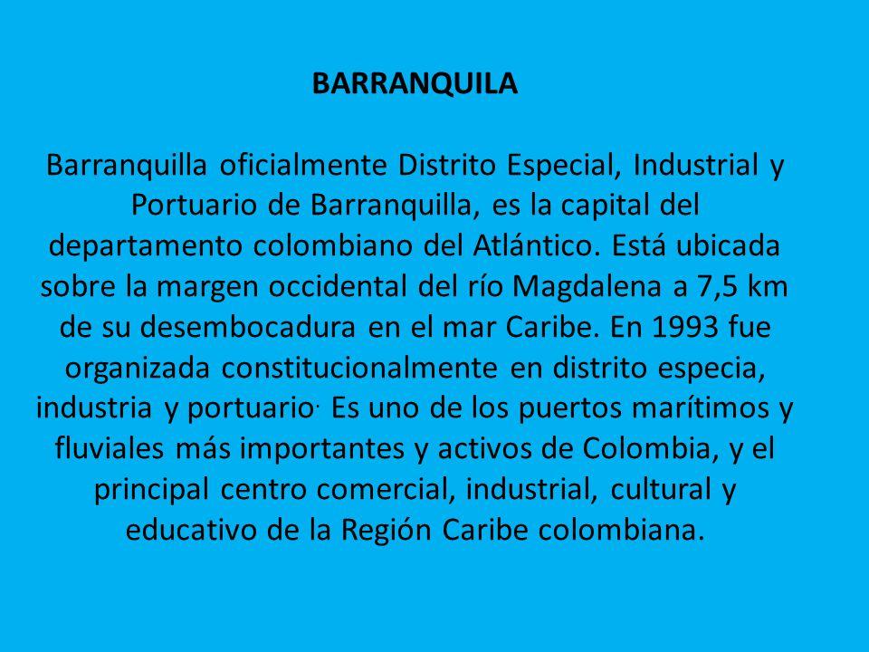 BARRANQUILA Barranquilla oficialmente Distrito Especial, Industrial y Portuario de Barranquilla, es la capital del departamento colombiano del Atlánti