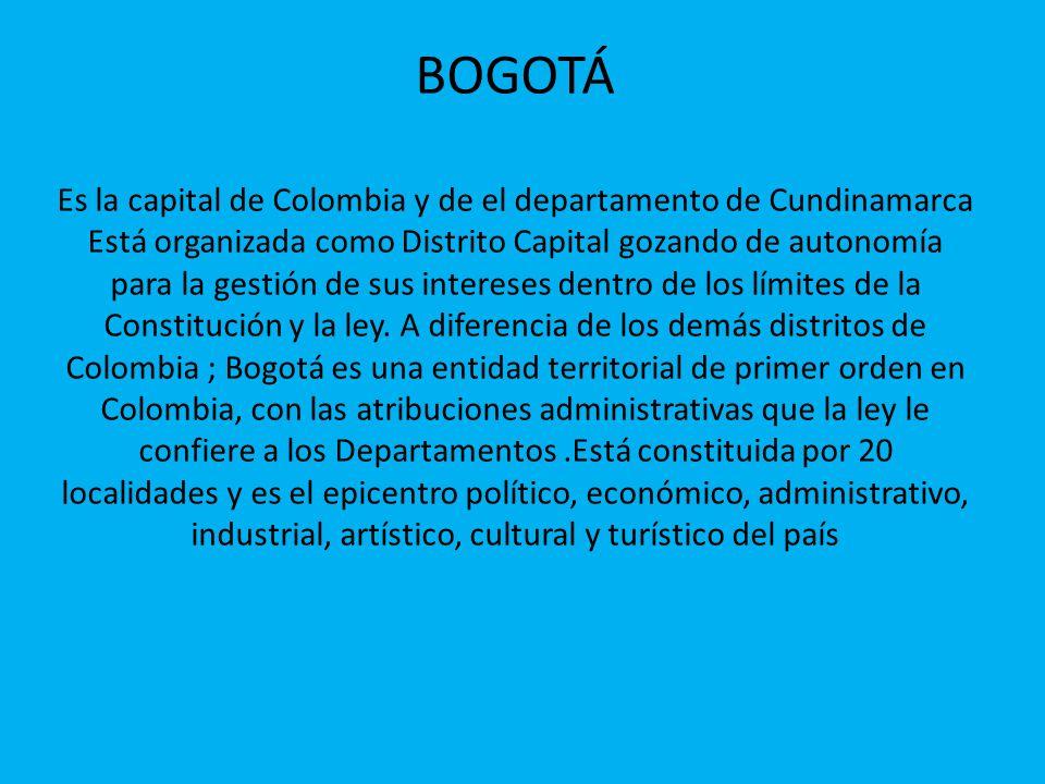 BOGOTÁ Es la capital de Colombia y de el departamento de Cundinamarca Está organizada como Distrito Capital gozando de autonomía para la gestión de su