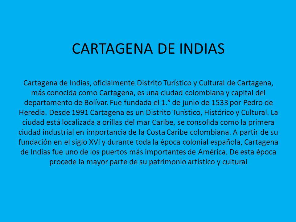 CARTAGENA DE INDIAS Cartagena de Indias, oficialmente Distrito Turístico y Cultural de Cartagena, más conocida como Cartagena, es una ciudad colombian
