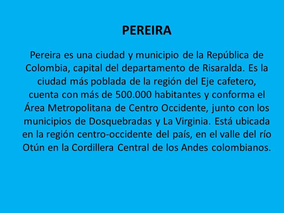 PEREIRA Pereira es una ciudad y municipio de la República de Colombia, capital del departamento de Risaralda. Es la ciudad más poblada de la región de