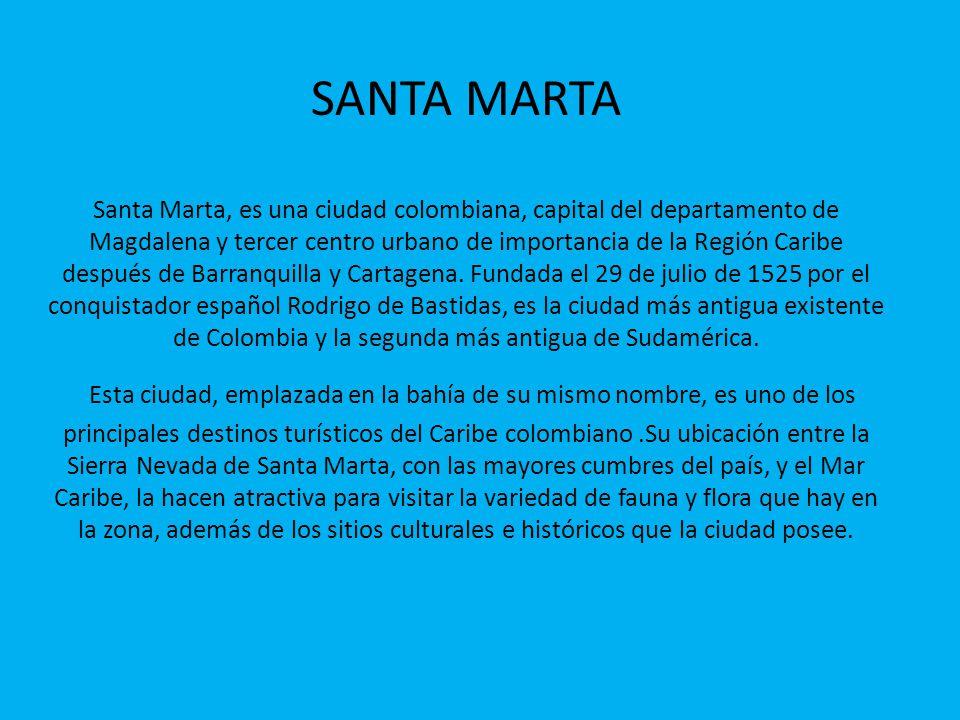 SANTA MARTA Santa Marta, es una ciudad colombiana, capital del departamento de Magdalena y tercer centro urbano de importancia de la Región Caribe des