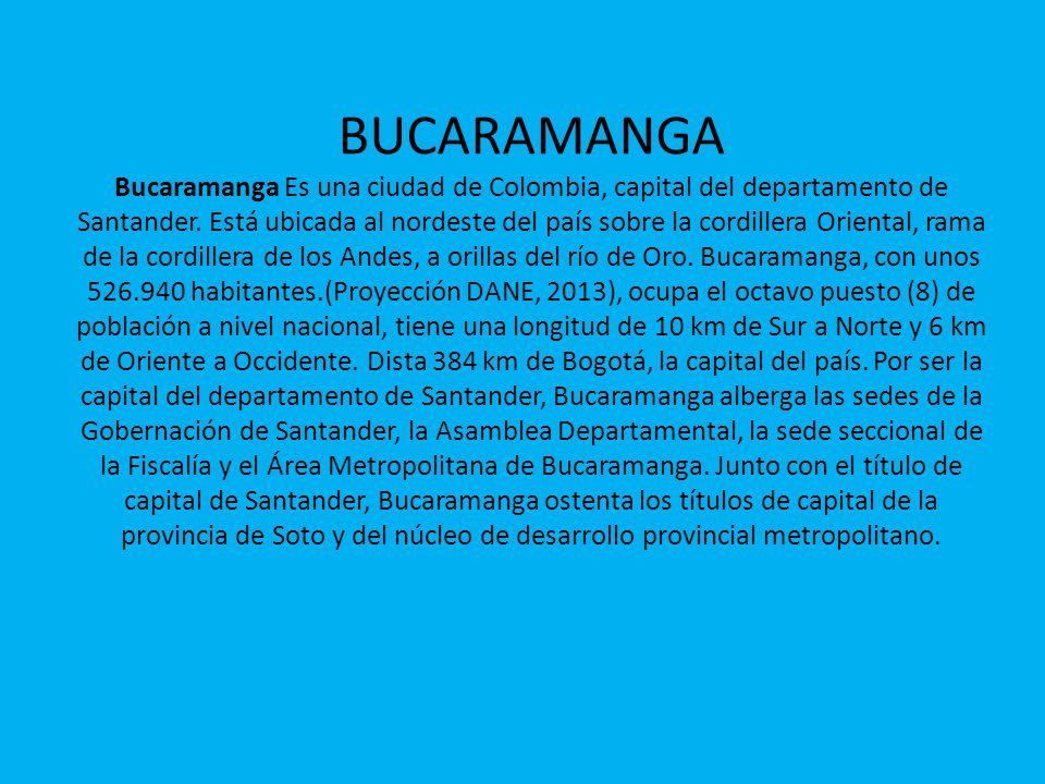 BUCARAMANGA Bucaramanga Es una ciudad de Colombia, capital del departamento de Santander. Está ubicada al nordeste del país sobre la cordillera Orient