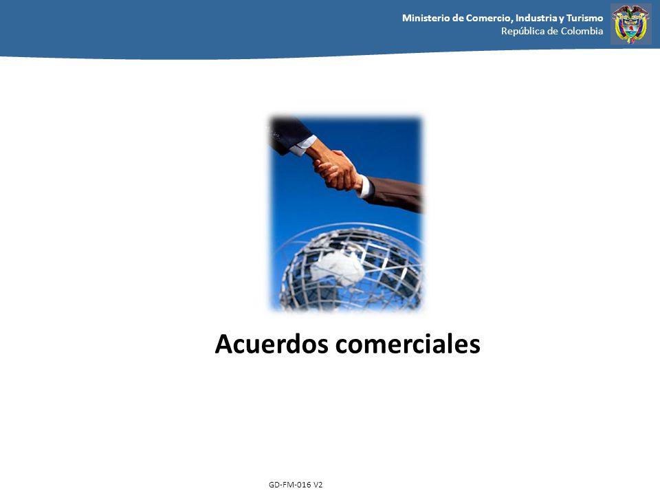 Ministerio de Comercio, Industria y Turismo República de Colombia GD-FM-016 V2 Acuerdos comerciales
