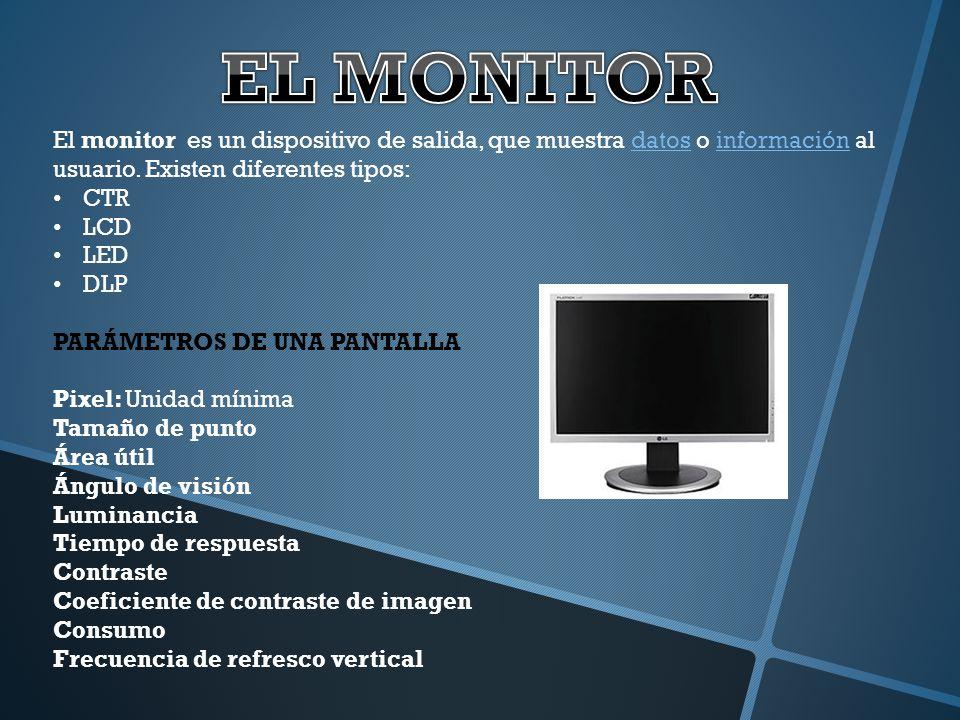 El monitor es un dispositivo de salida, que muestra datos o información al usuario. Existen diferentes tipos:datosinformación CTR LCD LED DLP PARÁMETR