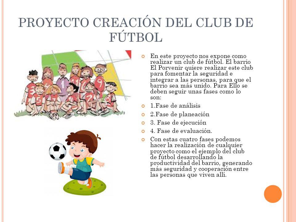 PROYECTO CREACIÓN DEL CLUB DE FÚTBOL En este proyecto nos expone como realizar un club de fútbol. El barrio El Porvenir quiere realizar este club para