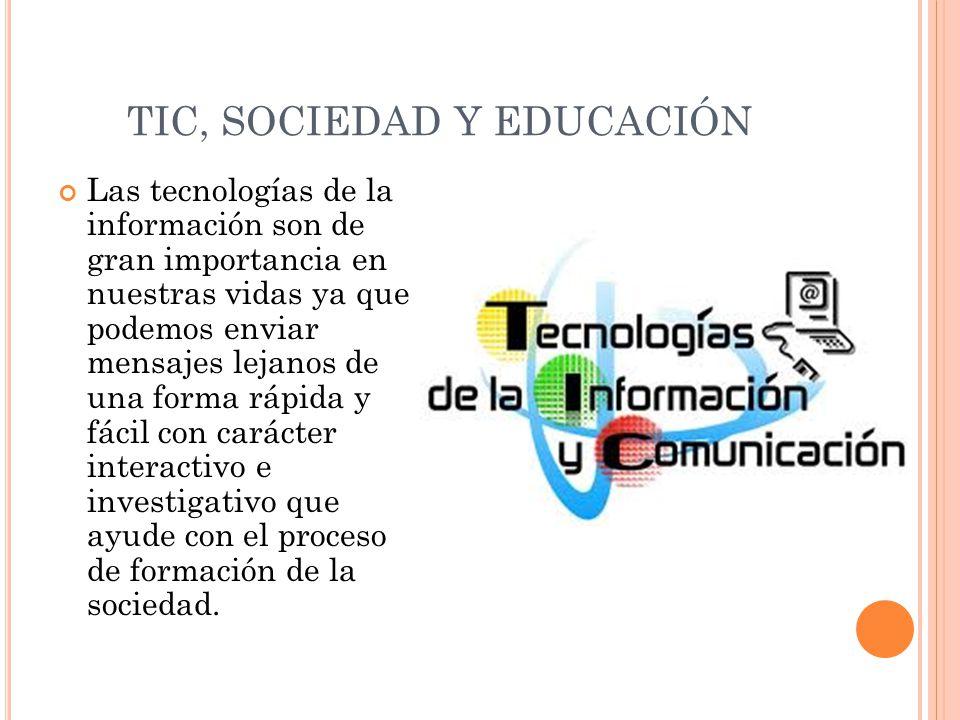 TIC, SOCIEDAD Y EDUCACIÓN Las tecnologías de la información son de gran importancia en nuestras vidas ya que podemos enviar mensajes lejanos de una fo