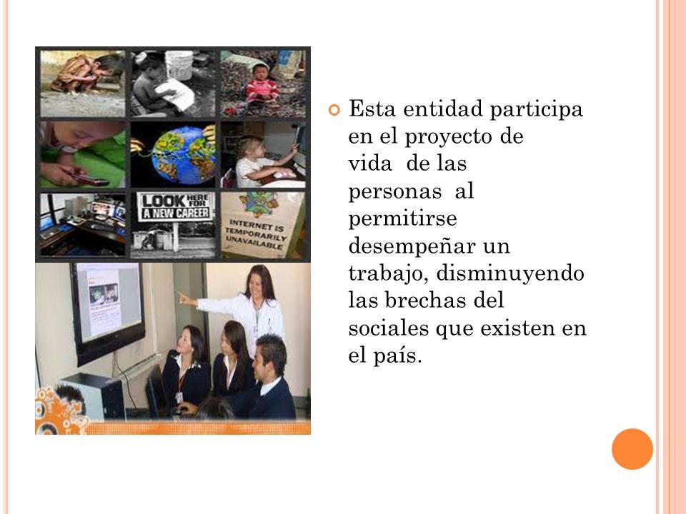 Esta entidad participa en el proyecto de vida de las personas al permitirse desempeñar un trabajo, disminuyendo las brechas del sociales que existen e