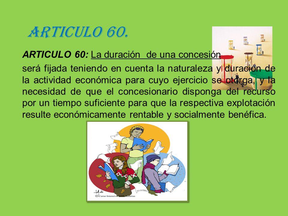ARTICULO 60. ARTICULO 60: La duración de una concesión será fijada teniendo en cuenta la naturaleza y duración de la actividad económica para cuyo eje