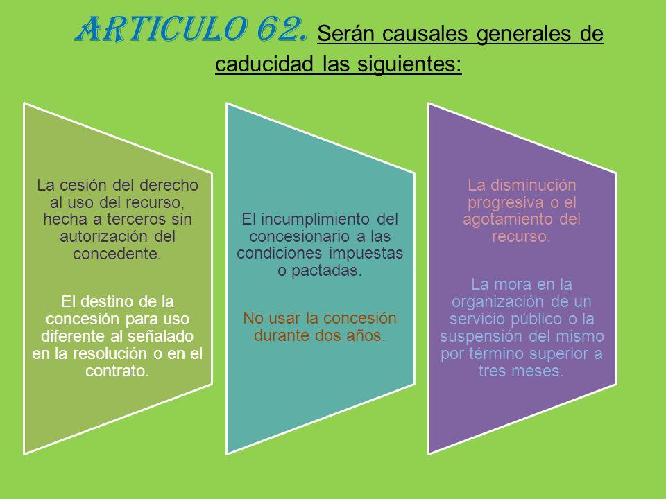 ARTICULO 62. Serán causales generales de caducidad las siguientes: La cesión del derecho al uso del recurso, hecha a terceros sin autorización del con