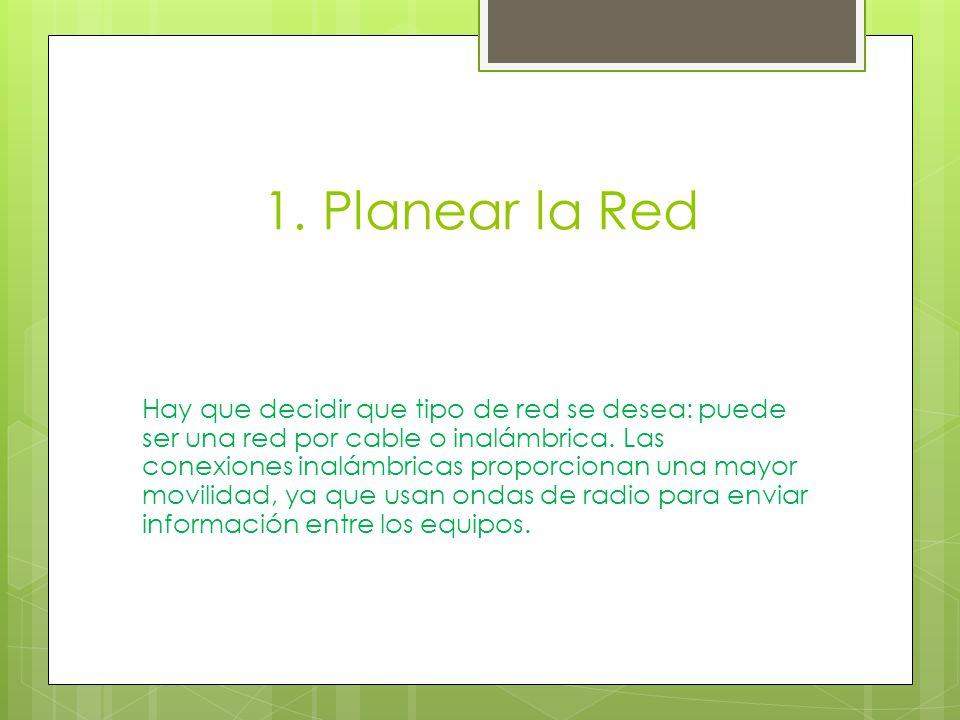1. Planear la Red Hay que decidir que tipo de red se desea: puede ser una red por cable o inalámbrica. Las conexiones inalámbricas proporcionan una ma