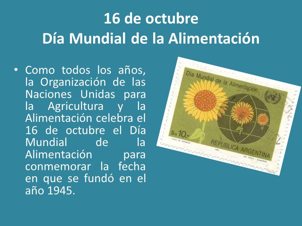 16 de octubre Día Mundial de la Alimentación Como todos los años, la Organización de las Naciones Unidas para la Agricultura y la Alimentación celebra el 16 de octubre el Día Mundial de la Alimentación para conmemorar la fecha en que se fundó en el año 1945.