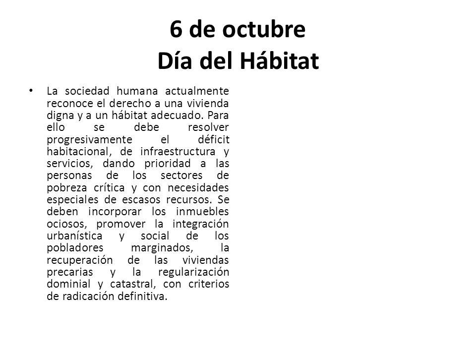 6 de octubre Día del Hábitat La sociedad humana actualmente reconoce el derecho a una vivienda digna y a un hábitat adecuado.