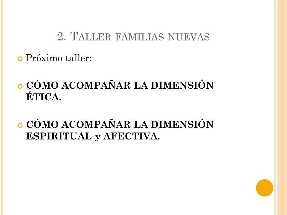 2. T ALLER FAMILIAS NUEVAS Próximo taller: CÓMO ACOMPAÑAR LA DIMENSIÓN ÉTICA. CÓMO ACOMPAÑAR LA DIMENSIÓN ESPIRITUAL y AFECTIVA.