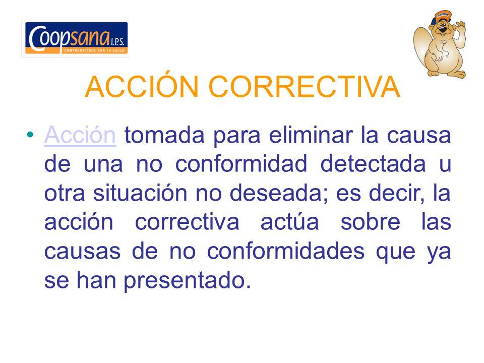 ACCIÓN CORRECTIVA Acción tomada para eliminar la causa de una no conformidad detectada u otra situación no deseada; es decir, la acción correctiva act