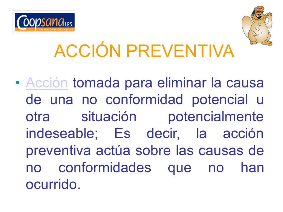 ACCIÓN PREVENTIVA Acción tomada para eliminar la causa de una no conformidad potencial u otra situación potencialmente indeseable; Es decir, la acción