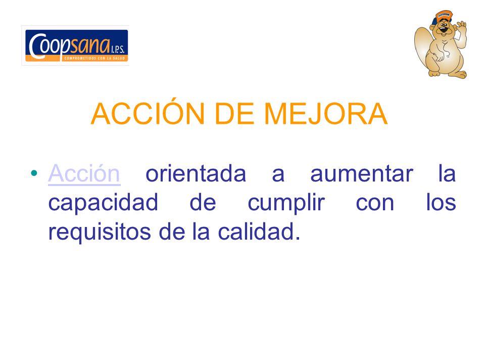 ACCIÓN DE MEJORA Acción orientada a aumentar la capacidad de cumplir con los requisitos de la calidad.Acción