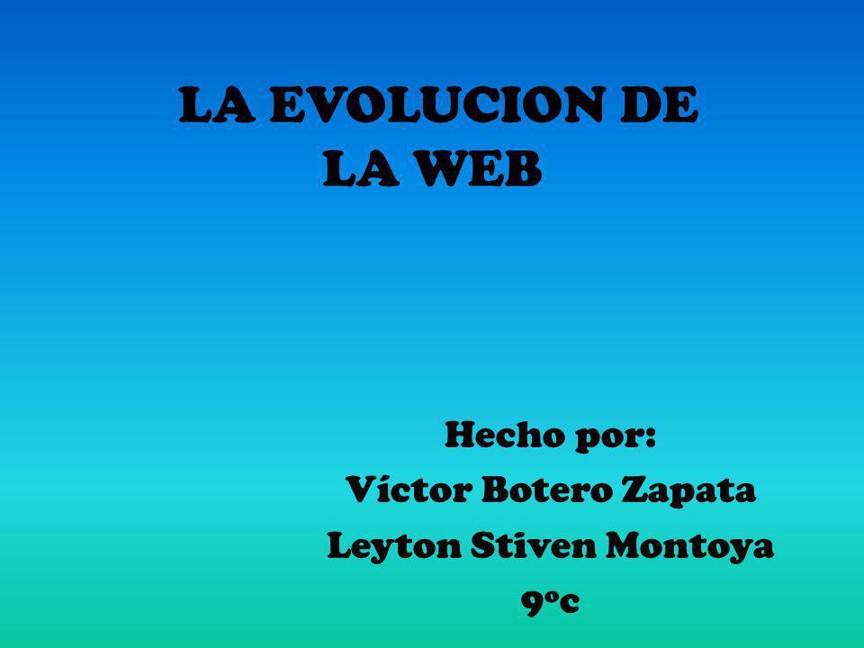 LA EVOLUCION DE LA WEB Hecho por: Víctor Botero Zapata Leyton Stiven Montoya 9ºc