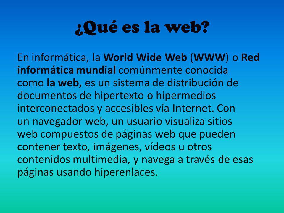 ¿Qué es la web? En informática, la World Wide Web (WWW) o Red informática mundial comúnmente conocida como la web, es un sistema de distribución de do