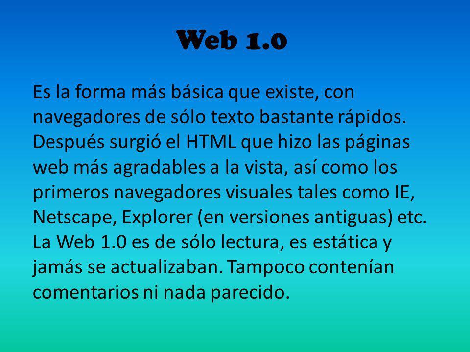 Web 1.0 Es la forma más básica que existe, con navegadores de sólo texto bastante rápidos. Después surgió el HTML que hizo las páginas web más agradab