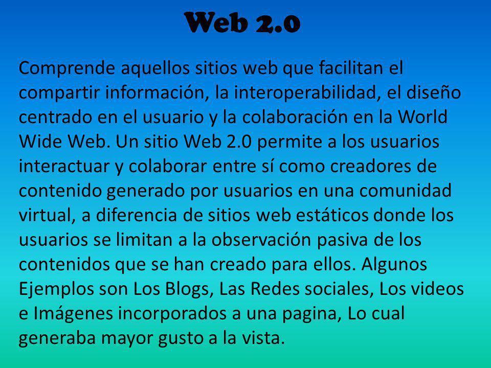 Web 2.0 Comprende aquellos sitios web que facilitan el compartir información, la interoperabilidad, el diseño centrado en el usuario y la colaboración