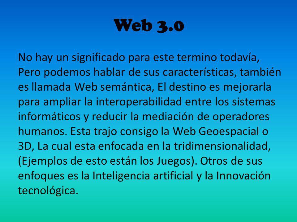 Web 3.0 No hay un significado para este termino todavía, Pero podemos hablar de sus características, también es llamada Web semántica, El destino es m