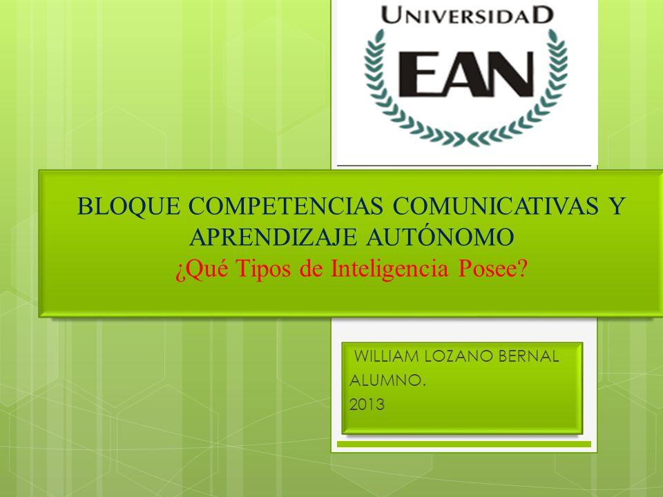 BLOQUE COMPETENCIAS COMUNICATIVAS Y APRENDIZAJE AUTÓNOMO ¿Qué Tipos de Inteligencia Posee? WILLIAM LOZANO BERNAL ALUMNO. 2013